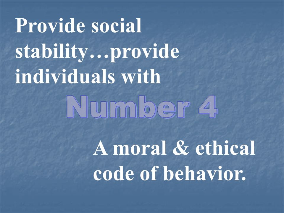 Provide social stability…provide individuals with Number 4 A moral & ethical code of behavior.
