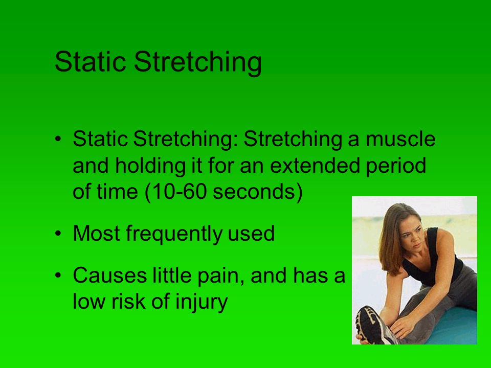 Static Stretching Static Stretching: Stretching a muscle and holding it for an extended period of time (10-60 seconds)