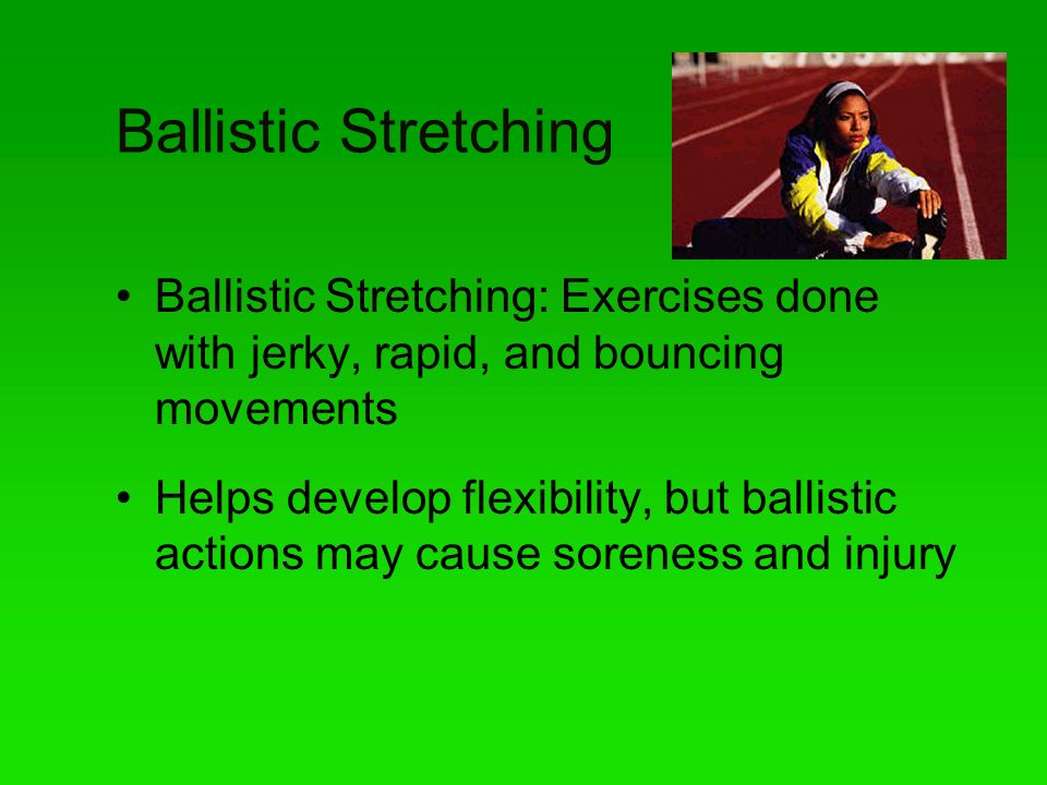 Ballistic Stretching Ballistic Stretching: Exercises done with jerky, rapid, and bouncing movements.