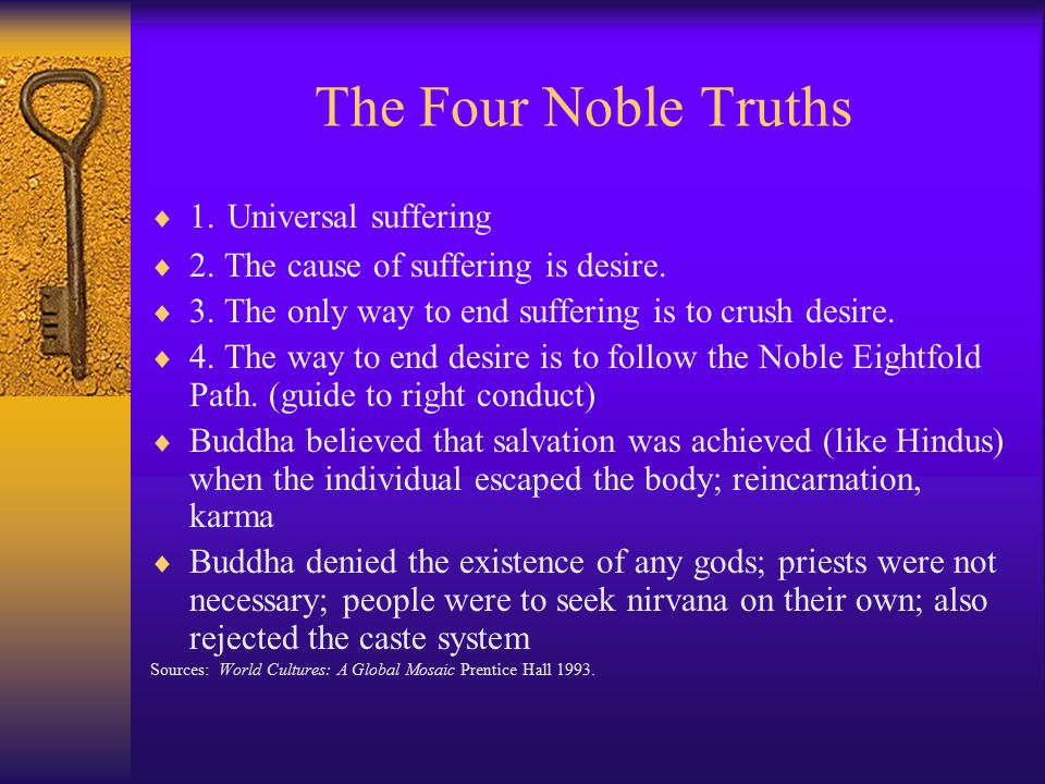 the four noble truths in buddhism I've been studying buddhism for a few years now, and in that time, i've come to learn that worship and blind devotion were of no concern to the buddha his main concern was the liberation of all sentient beings from suffering as a result, more than 2,500 years ago, he handed out the four noble truths: 1.