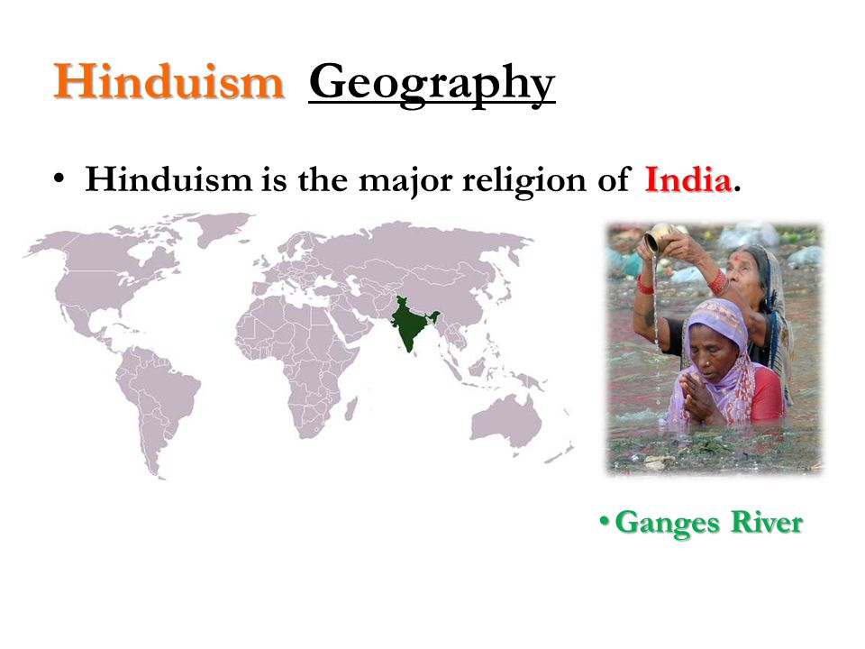 Hinduism Geography Hinduism is the major religion of India.