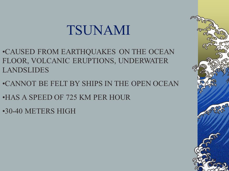 TSUNAMI CAUSED FROM EARTHQUAKES ON THE OCEAN FLOOR, VOLCANIC ERUPTIONS, UNDERWATER LANDSLIDES. CANNOT BE FELT BY SHIPS IN THE OPEN OCEAN.