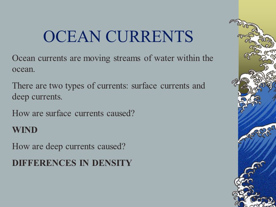 OCEAN CURRENTS Ocean currents are moving streams of water within the ocean. There are two types of currents: surface currents and deep currents.