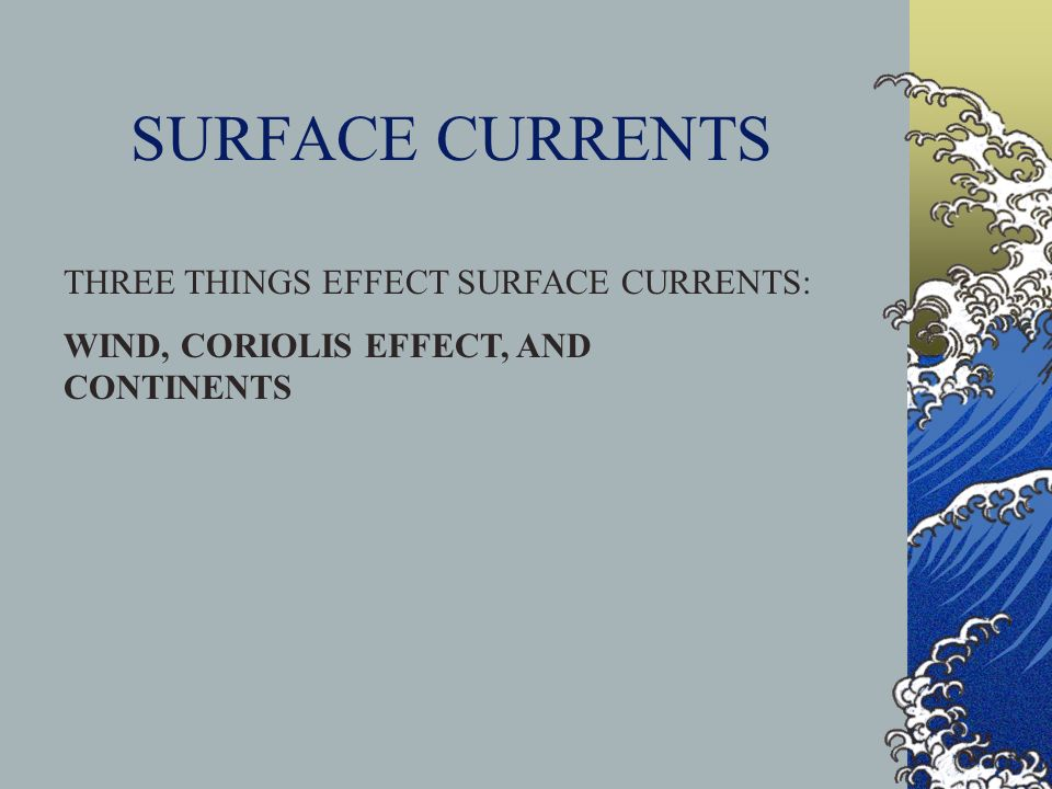 SURFACE CURRENTS THREE THINGS EFFECT SURFACE CURRENTS: