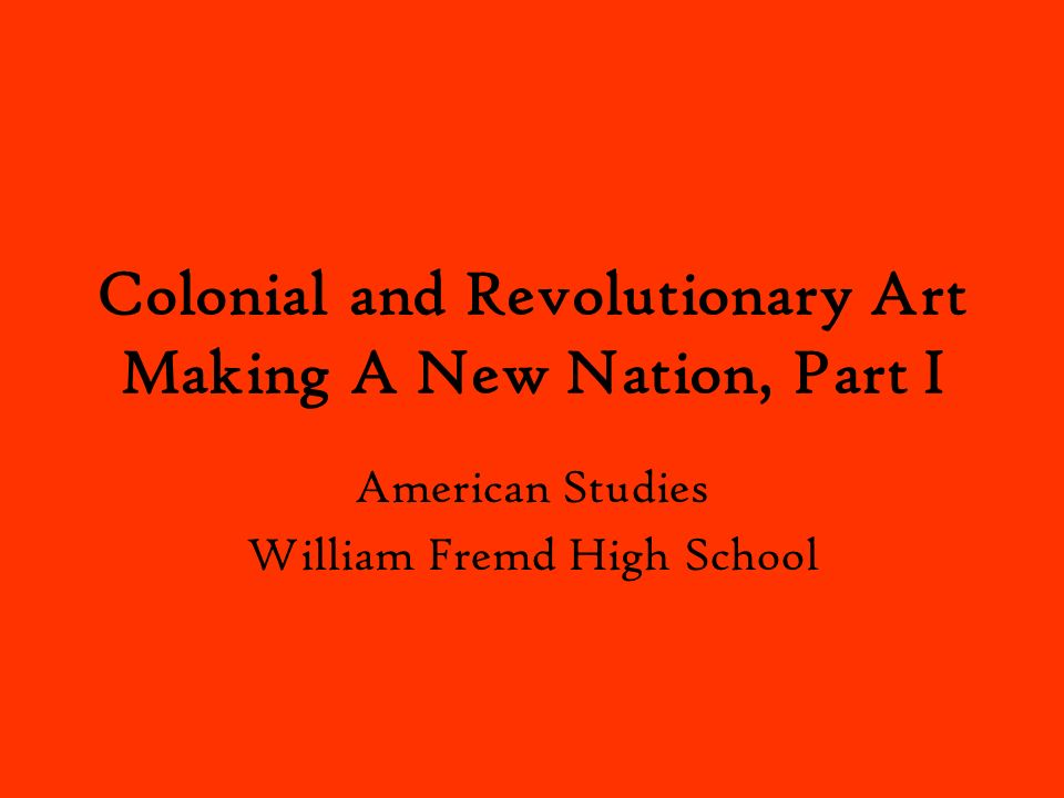Colonial and Revolutionary Art Making A New Nation, Part I
