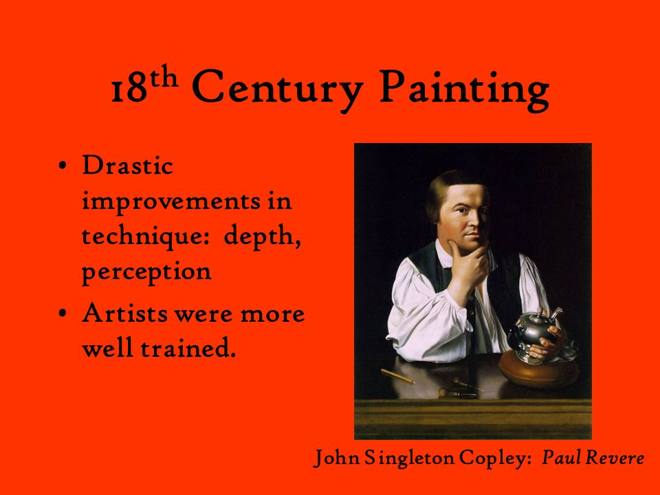 18th Century Painting Drastic improvements in technique: depth, perception. Artists were more well trained.