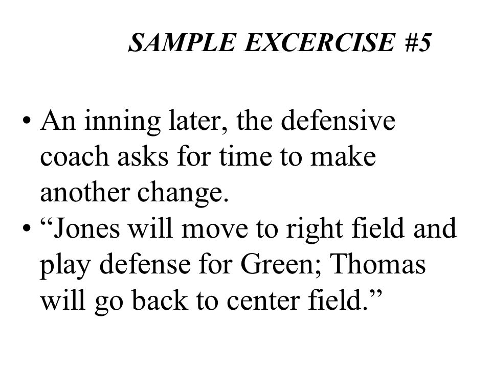 SAMPLE EXCERCISE #5 An inning later, the defensive coach asks for time to make another change.