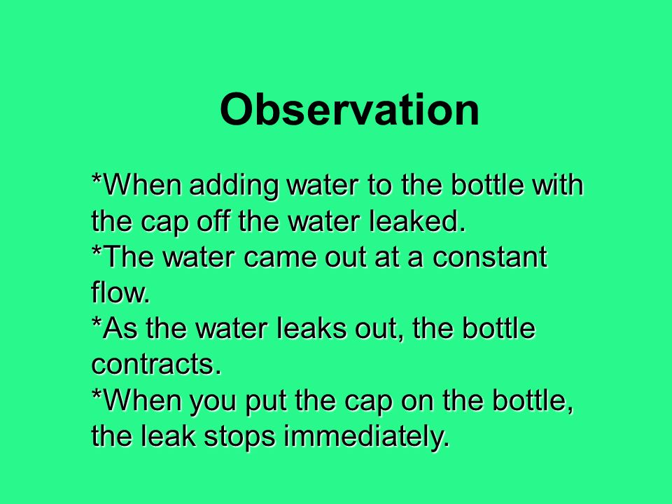 Observation *When adding water to the bottle with the cap off the water leaked. *The water came out at a constant flow.
