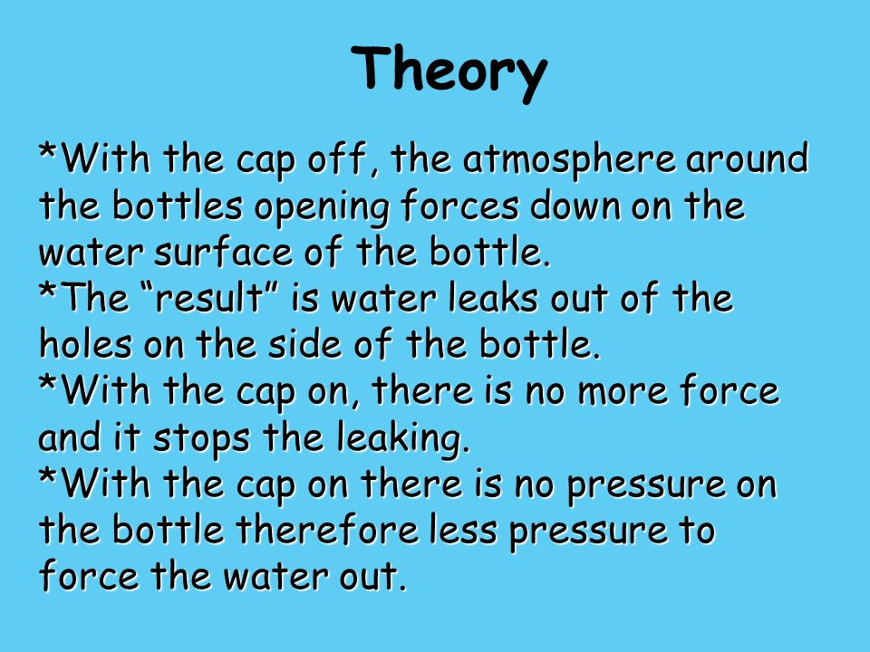 Theory *With the cap off, the atmosphere around the bottles opening forces down on the water surface of the bottle.