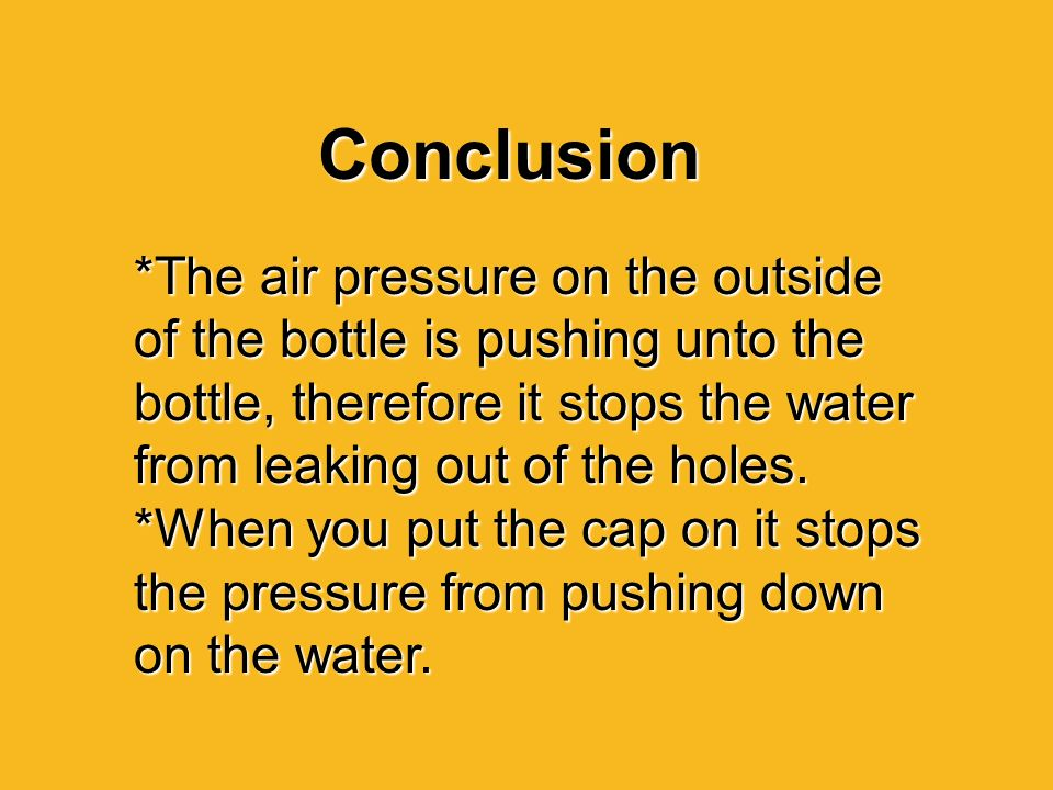 Conclusion *The air pressure on the outside of the bottle is pushing unto the bottle, therefore it stops the water from leaking out of the holes.