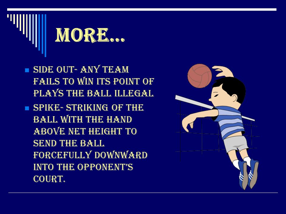 More… Side Out- Any team fails to win its point of plays the ball illegal.