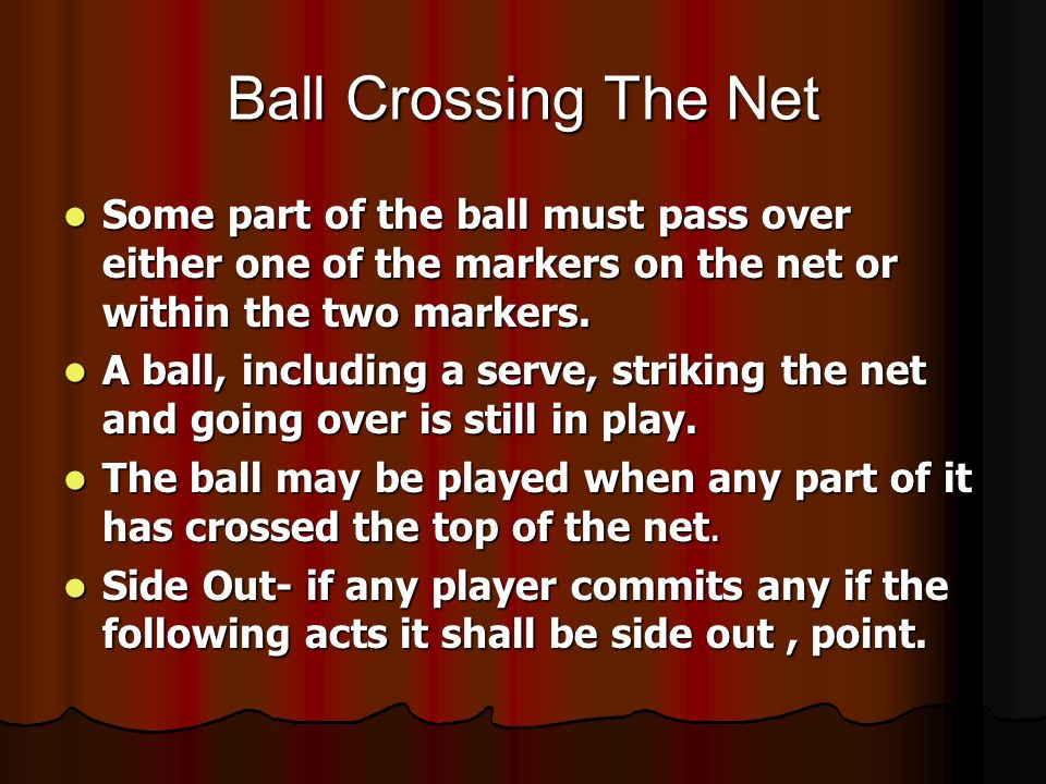 Ball Crossing The Net Some part of the ball must pass over either one of the markers on the net or within the two markers.