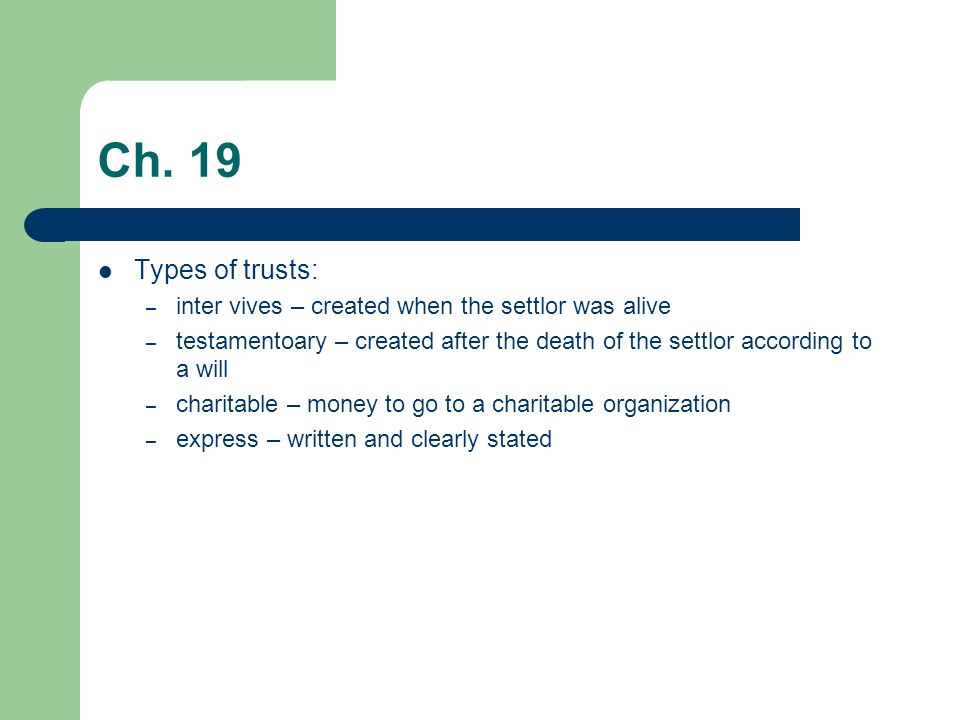 Ch. 19 Types of trusts: inter vives – created when the settlor was alive.