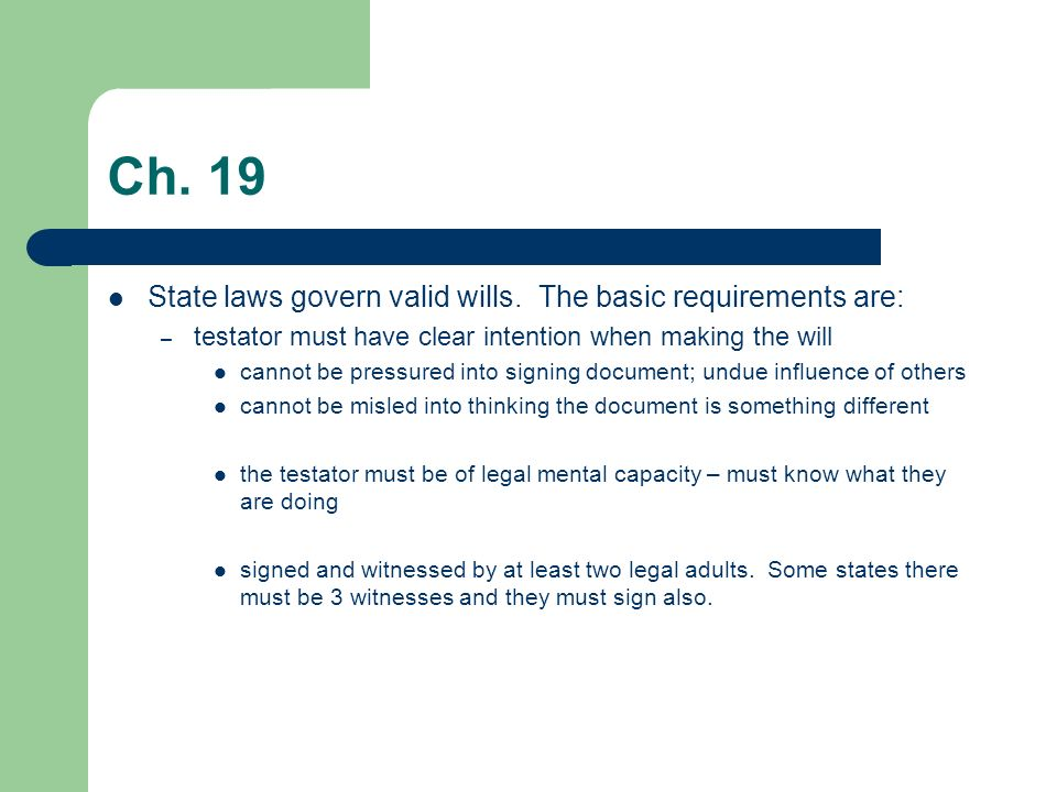 Ch. 19 State laws govern valid wills. The basic requirements are:
