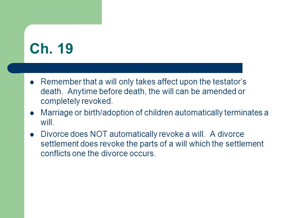 Ch. 19 Remember that a will only takes affect upon the testator's death. Anytime before death, the will can be amended or completely revoked.