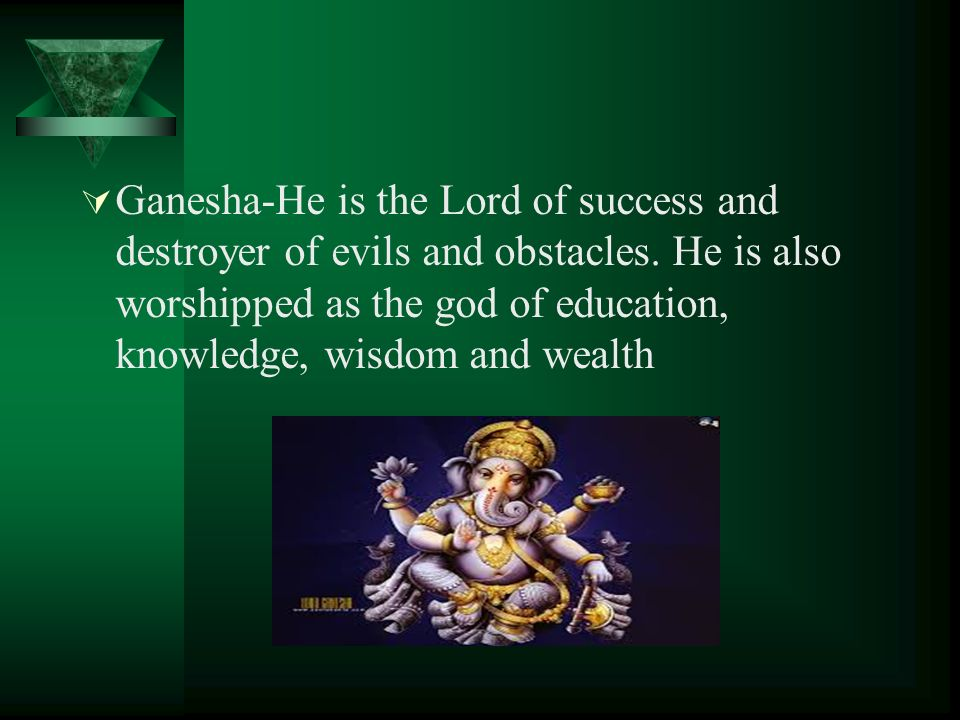 Ganesha-He is the Lord of success and destroyer of evils and obstacles