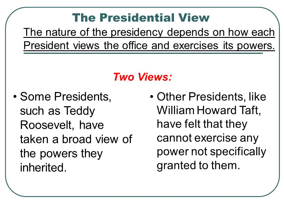 The Presidential View The nature of the presidency depends on how each President views the office and exercises its powers.