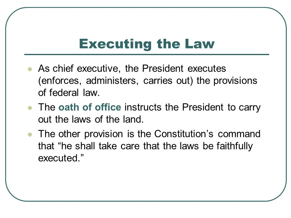 Executing the Law As chief executive, the President executes (enforces, administers, carries out) the provisions of federal law.