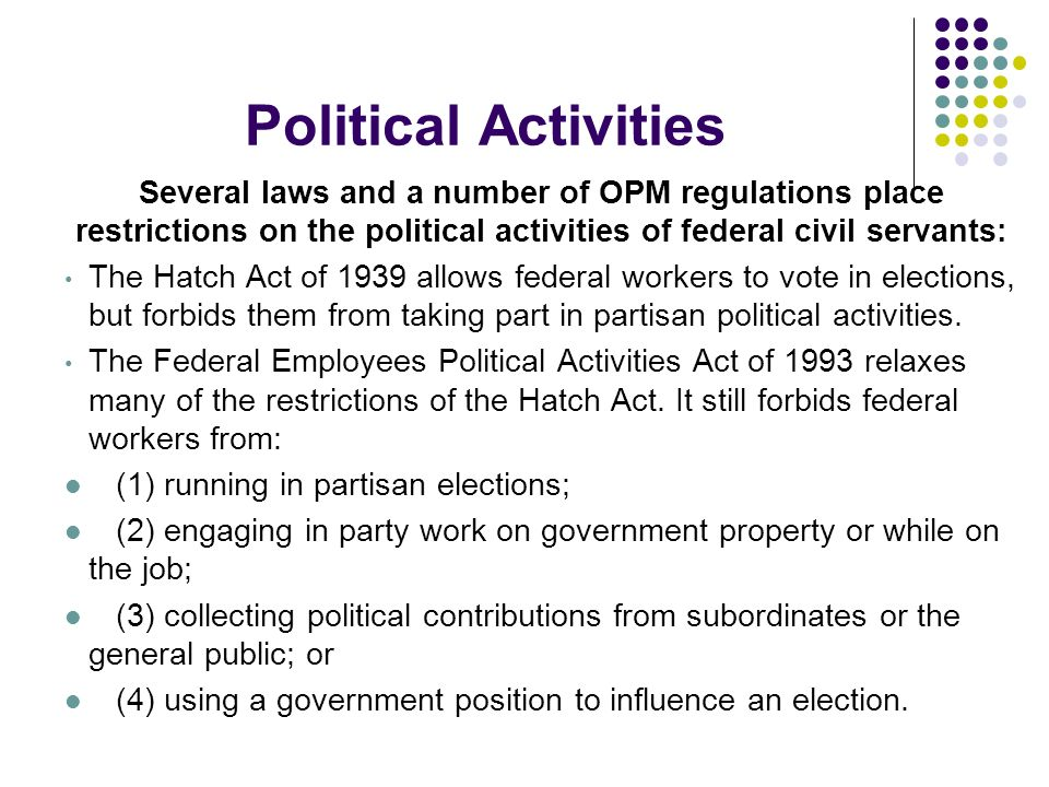 Political Activities Several laws and a number of OPM regulations place restrictions on the political activities of federal civil servants:
