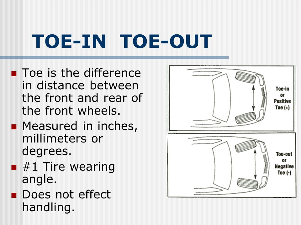 TOE-IN TOE-OUT Toe is the difference in distance between the front and rear of the front wheels. Measured in inches, millimeters or degrees.