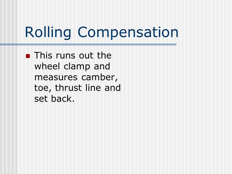 Rolling Compensation This runs out the wheel clamp and measures camber, toe, thrust line and set back.