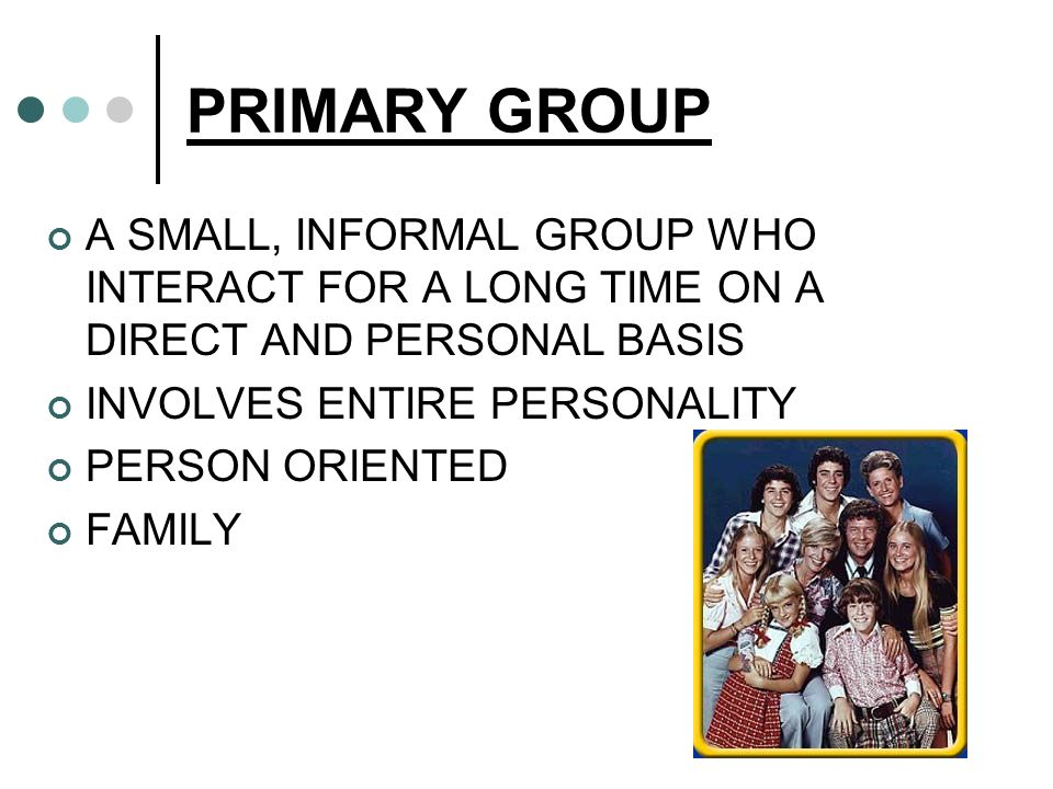 PRIMARY GROUP A SMALL, INFORMAL GROUP WHO INTERACT FOR A LONG TIME ON A DIRECT AND PERSONAL BASIS. INVOLVES ENTIRE PERSONALITY.