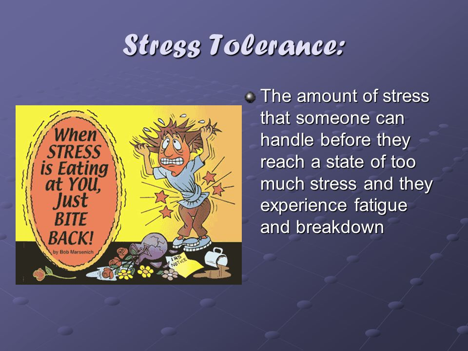 Stress Tolerance: The amount of stress that someone can handle before they reach a state of too much stress and they experience fatigue and breakdown.