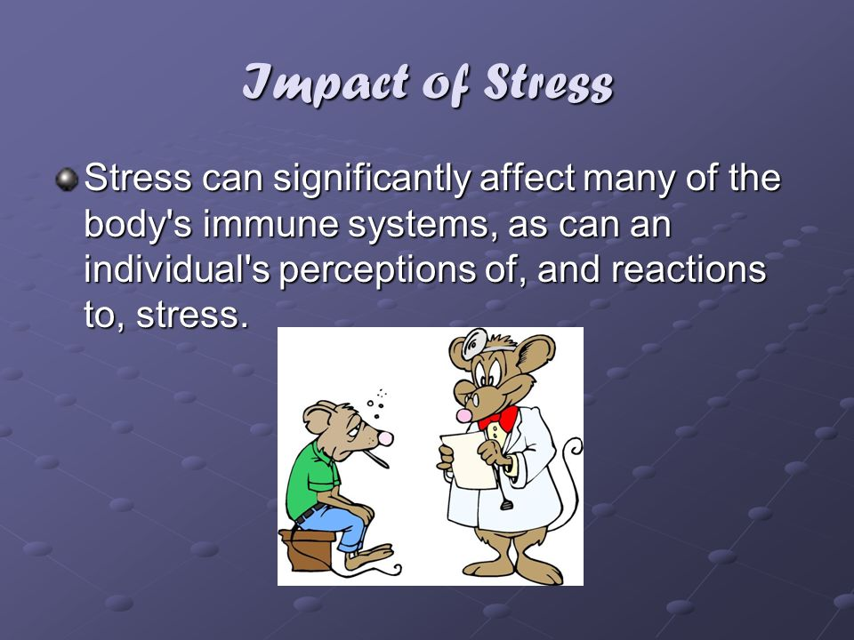 Impact of Stress Stress can significantly affect many of the body s immune systems, as can an individual s perceptions of, and reactions to, stress.