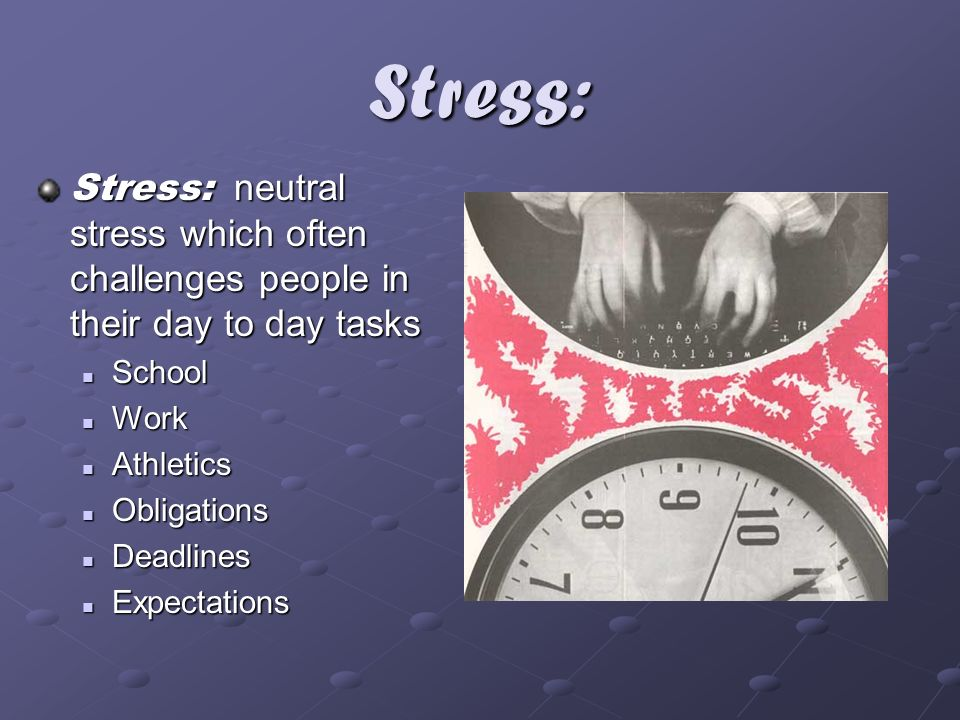 Stress: Stress: neutral stress which often challenges people in their day to day tasks. School. Work.