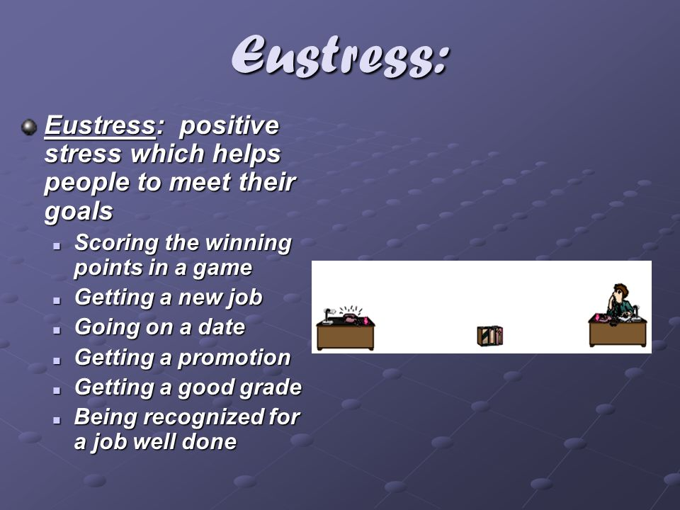 Eustress: Eustress: positive stress which helps people to meet their goals. Scoring the winning points in a game.