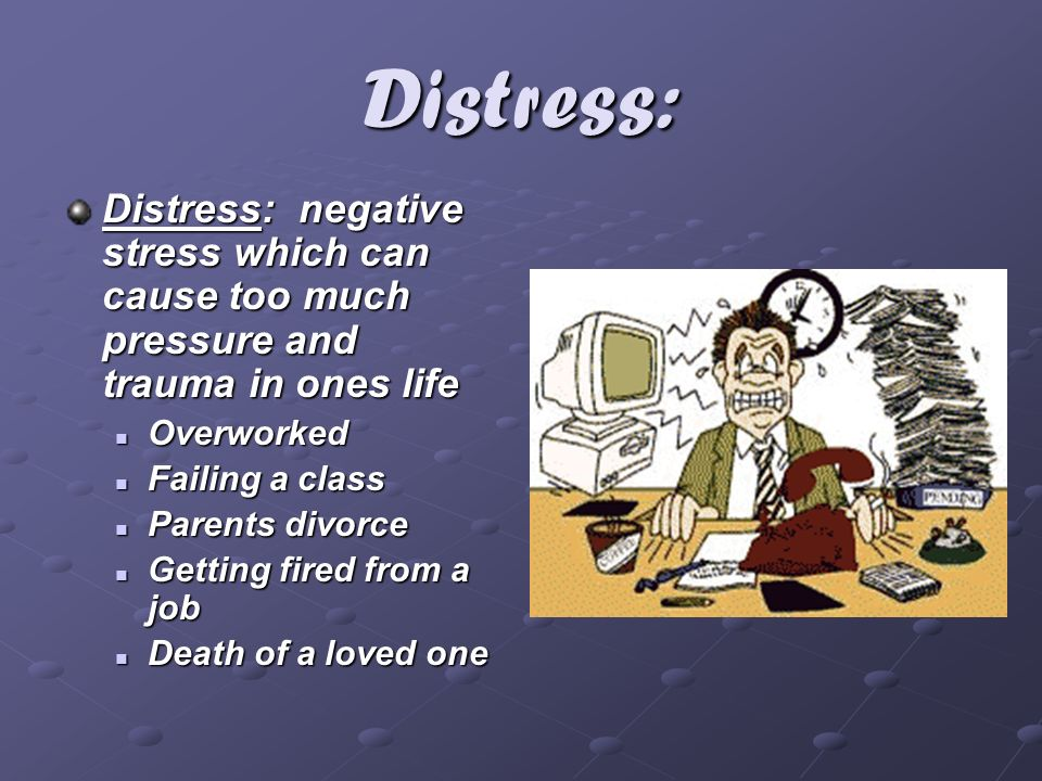 Distress: Distress: negative stress which can cause too much pressure and trauma in ones life. Overworked.