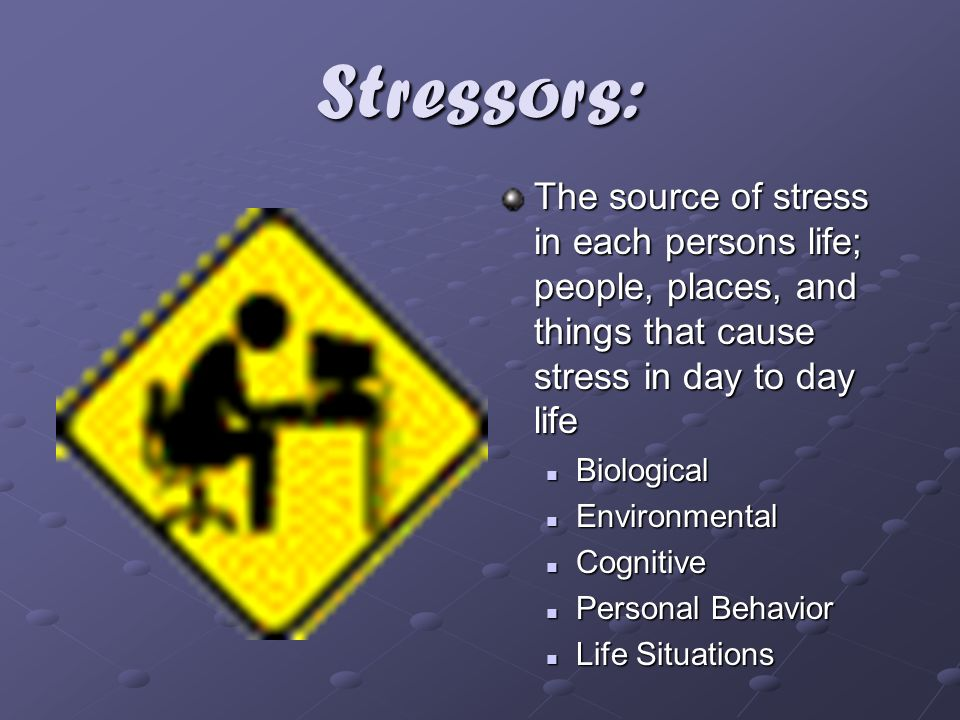 Stressors: The source of stress in each persons life; people, places, and things that cause stress in day to day life.
