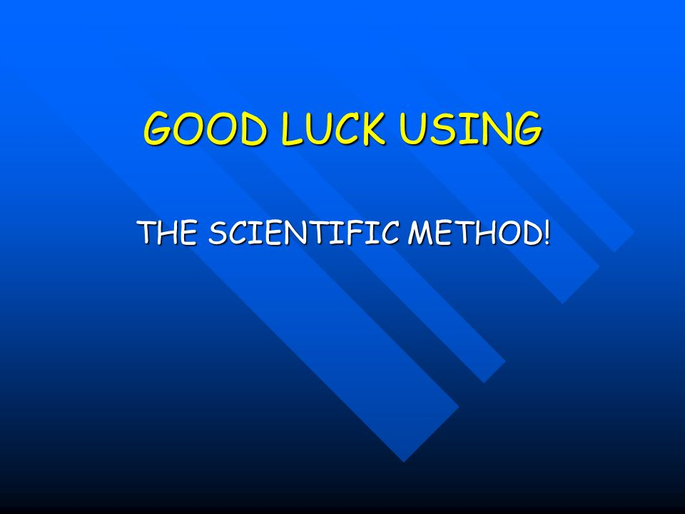 GOOD LUCK USING THE SCIENTIFIC METHOD!
