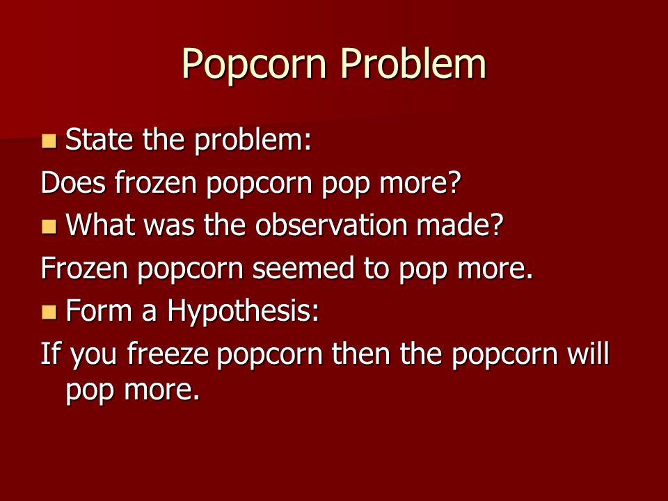 Popcorn Problem State the problem: Does frozen popcorn pop more