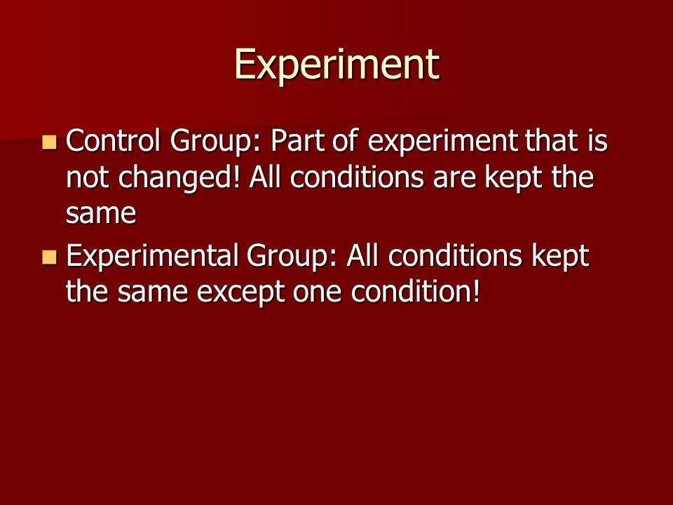 Experiment Control Group: Part of experiment that is not changed! All conditions are kept the same.