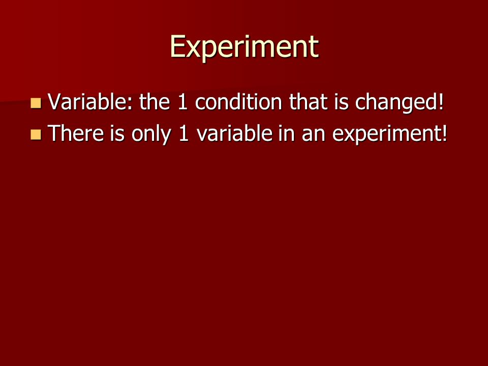Experiment Variable: the 1 condition that is changed!