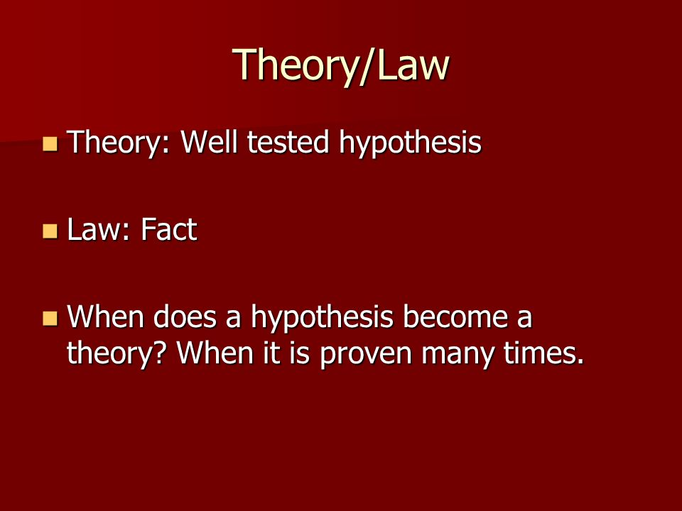 Theory/Law Theory: Well tested hypothesis Law: Fact