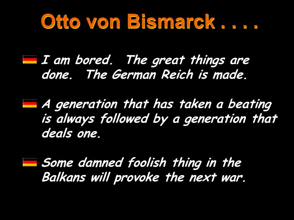 Otto von Bismarck I am bored. The great things are done. The German Reich is made.