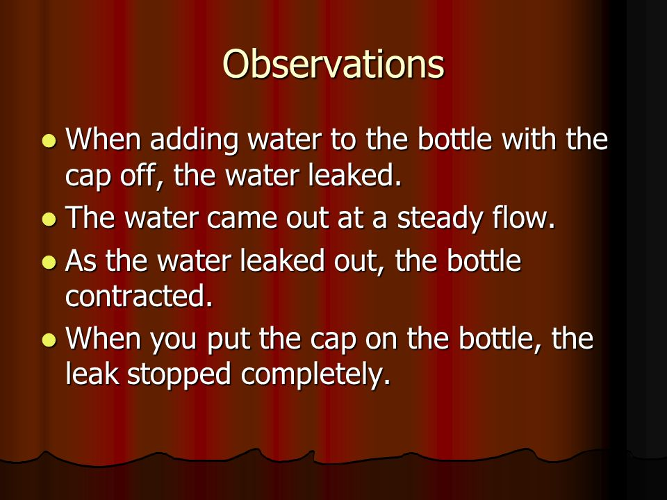Observations When adding water to the bottle with the cap off, the water leaked. The water came out at a steady flow.