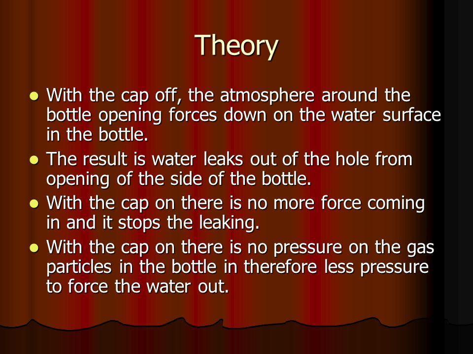Theory With the cap off, the atmosphere around the bottle opening forces down on the water surface in the bottle.