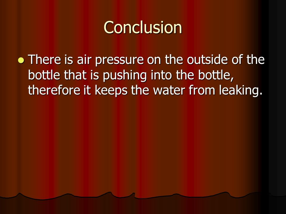 Conclusion There is air pressure on the outside of the bottle that is pushing into the bottle, therefore it keeps the water from leaking.