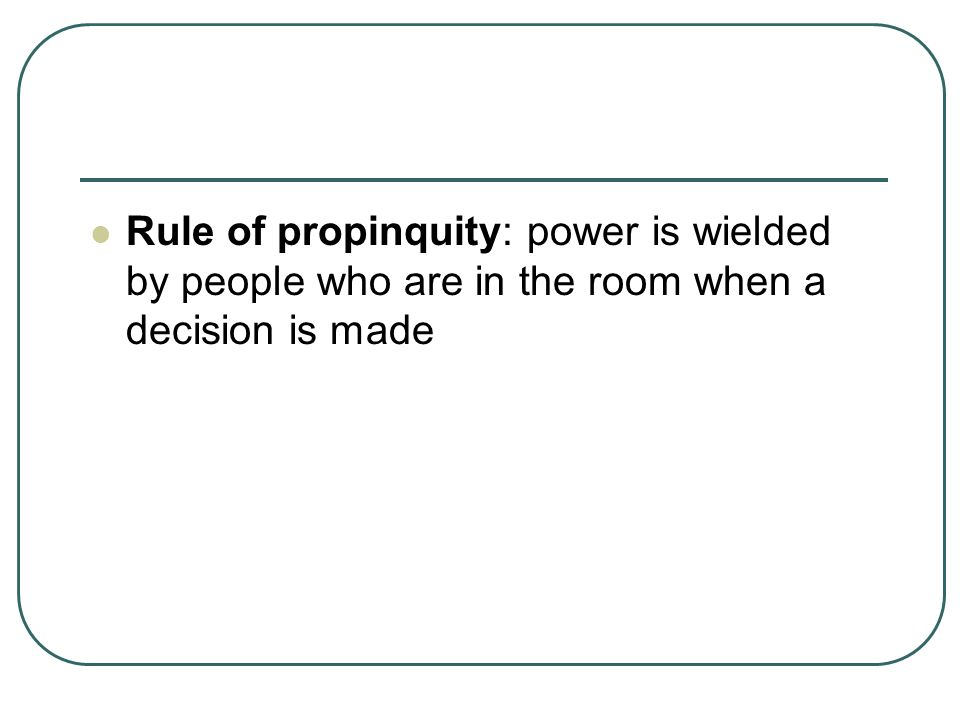 Rule of propinquity: power is wielded by people who are in the room when a decision is made