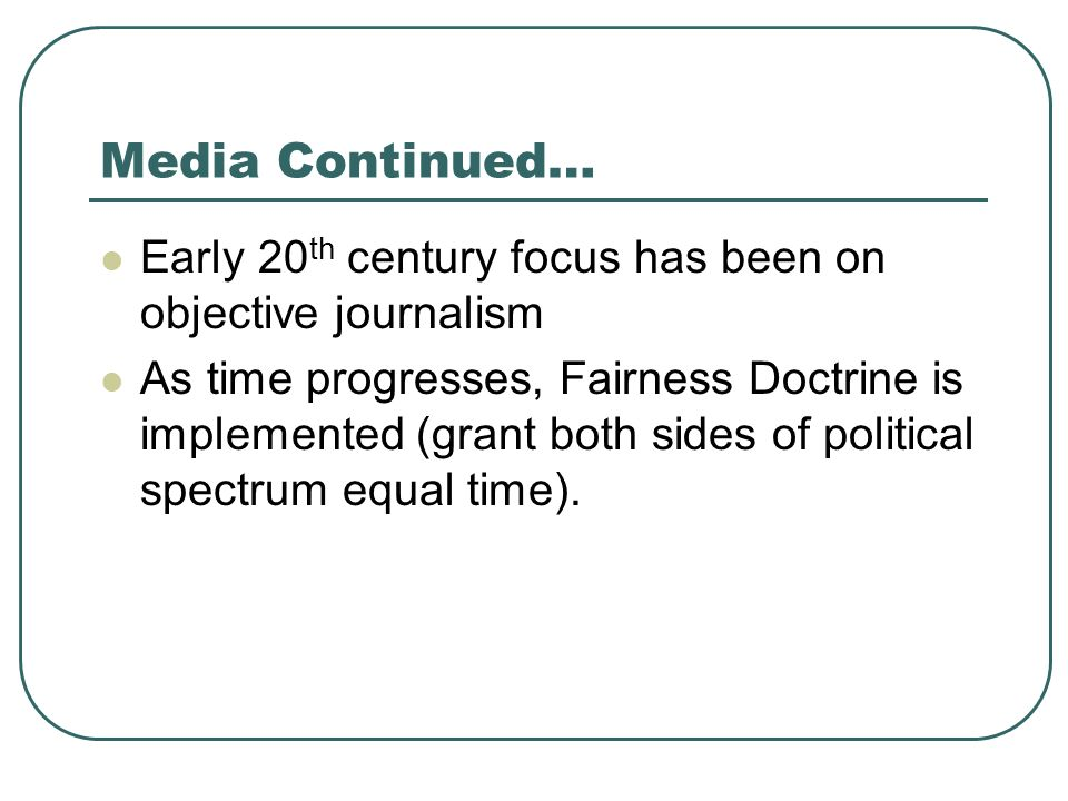 Media Continued… Early 20th century focus has been on objective journalism.