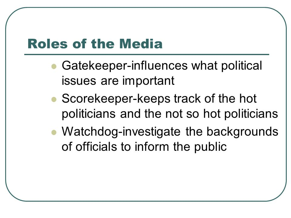 Roles of the Media Gatekeeper-influences what political issues are important.
