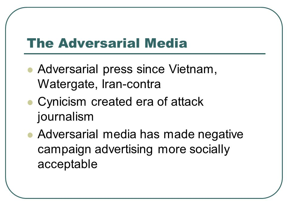 The Adversarial Media Adversarial press since Vietnam, Watergate, Iran-contra. Cynicism created era of attack journalism.