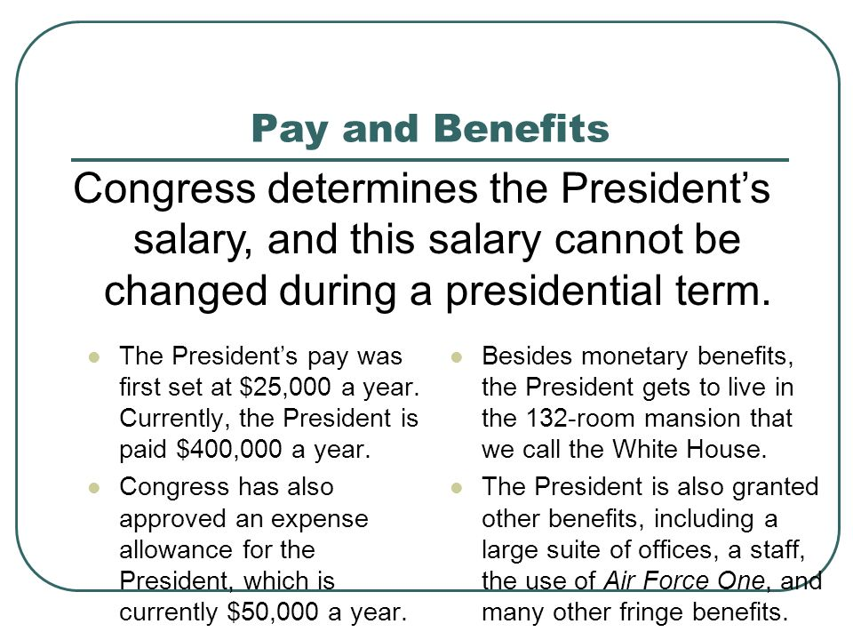 Pay and Benefits Congress determines the President's salary, and this salary cannot be changed during a presidential term.
