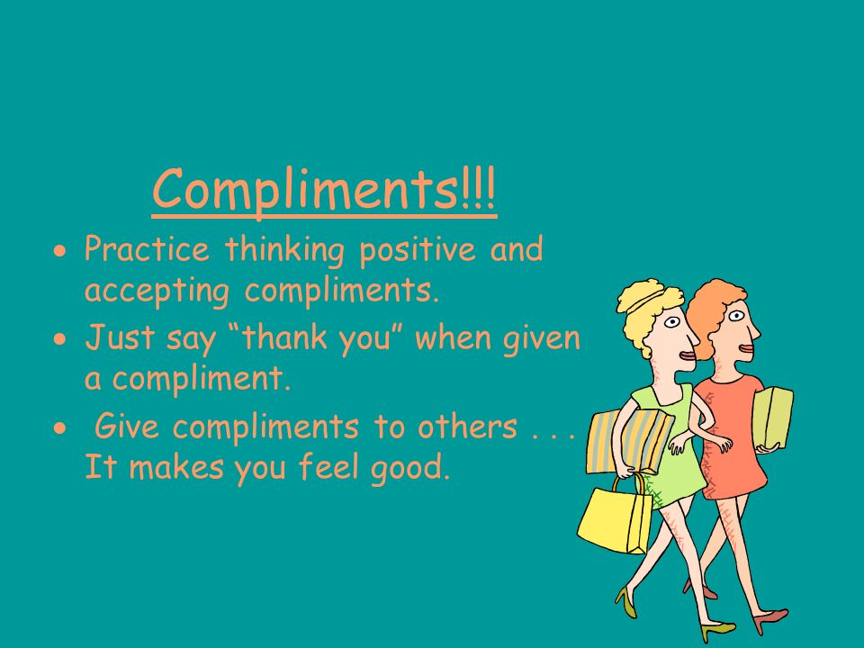 Compliments!!! Practice thinking positive and accepting compliments.
