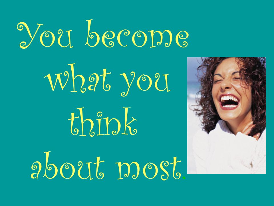 You become what you think about most.