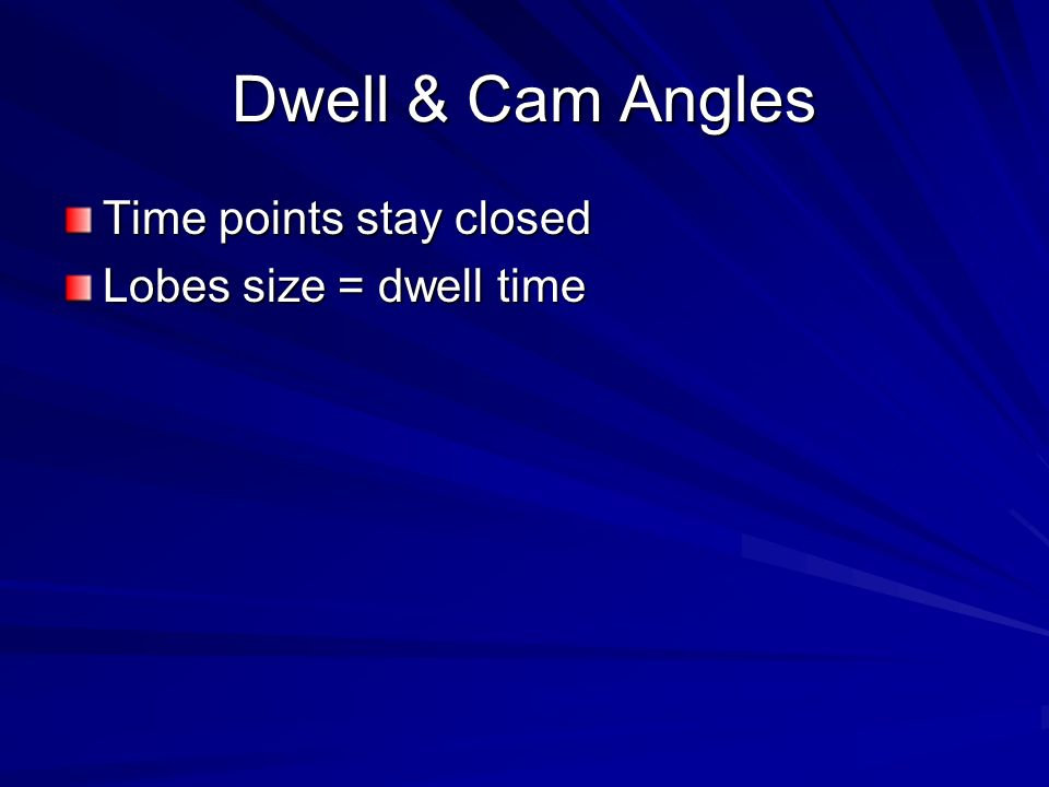 Dwell & Cam Angles Time points stay closed Lobes size = dwell time