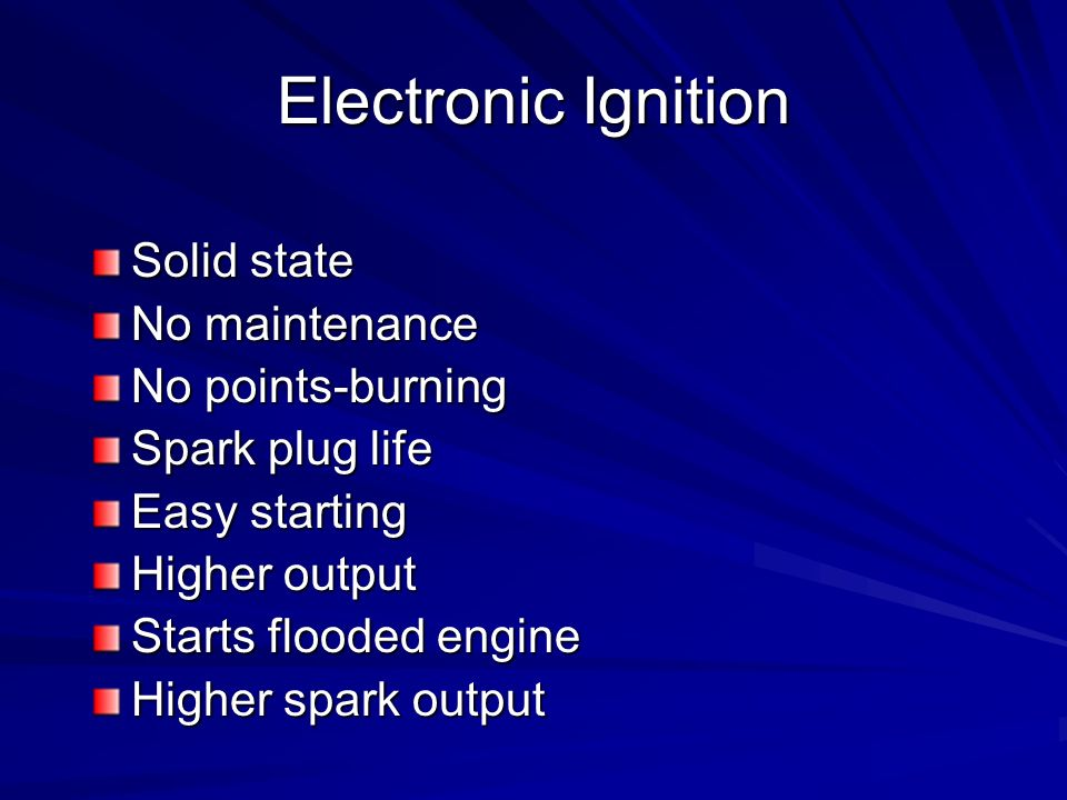Electronic Ignition Solid state No maintenance No points-burning
